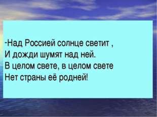 Над Россией солнце светит , И дожди шумят над ней. В целом свете, в целом све