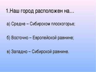 1.Наш город расположен на… а) Средне – Сибирском плоскогорье; б) Восточно – Е