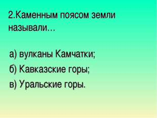 2.Каменным поясом земли называли… а) вулканы Камчатки; б) Кавказские горы; в)
