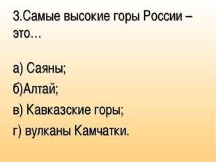 3.Самые высокие горы России – это… а) Саяны; б)Алтай; в) Кавказские горы; г)