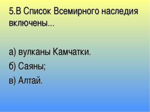 5.В Список Всемирного наследия включены… а) вулканы Камчатки. б) Саяны; в) Ал