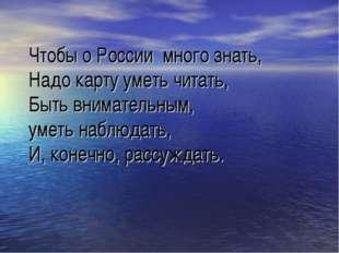 Чтобы о России много знать, Надо карту уметь читать, Быть внимательным, уметь