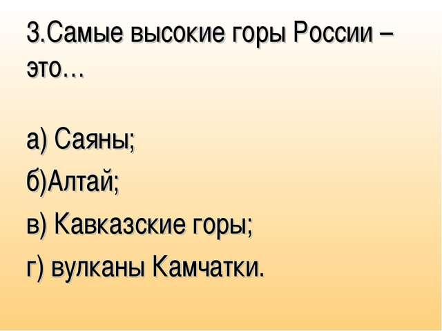 3.Самые высокие горы России – это… а) Саяны; б)Алтай; в) Кавказские горы; г)...