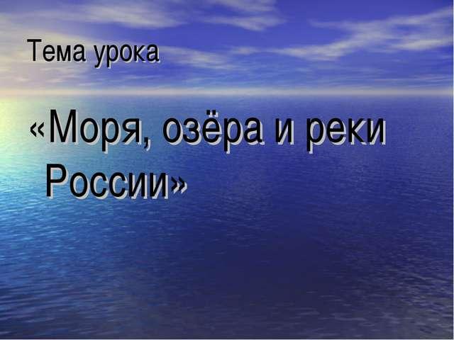 Тема урока «Моря, озёра и реки России»