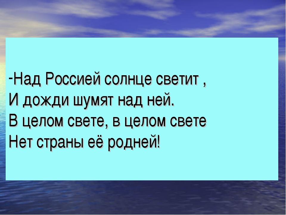 Над Россией солнце светит , И дожди шумят над ней. В целом свете, в целом све...