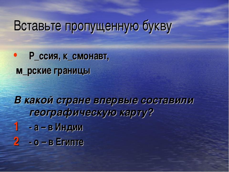 Вставьте пропущенную букву Р_ссия, к_смонавт, м_рские границы В какой стране...