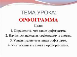 ТЕМА УРОКА: ОРФОГРАММА Цели: 1. Определить, что такое орфограмма. 2. Научитьс