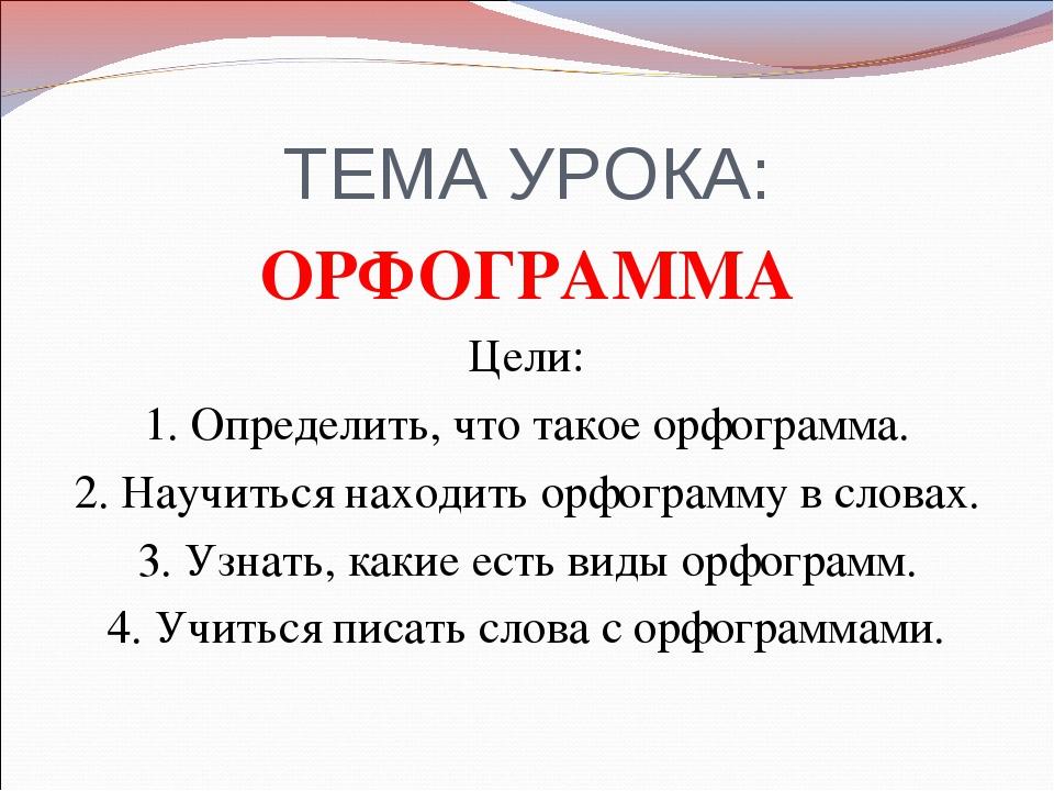 ТЕМА УРОКА: ОРФОГРАММА Цели: 1. Определить, что такое орфограмма. 2. Научитьс...