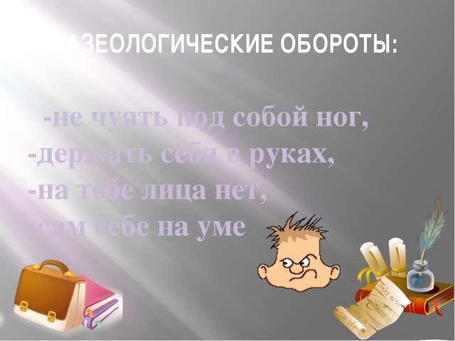 ФРАЗЕОЛОГИЧЕСКИЕ ОБОРОТЫ: -не чуять под собой ног, -держать себя в руках, -на...