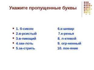 Укажите пропущенные буквы 1. б-сиком 6.к-шевар 2.в-рсистый 7.к-ренья 3.в-пиющ