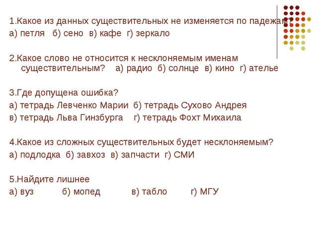 1.Какое из данных существительных не изменяется по падежам? а) петля б) сено...