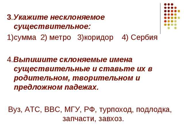 3.Укажите несклоняемое существительное: 1)сумма 2) метро 3)коридор 4) Сербия...