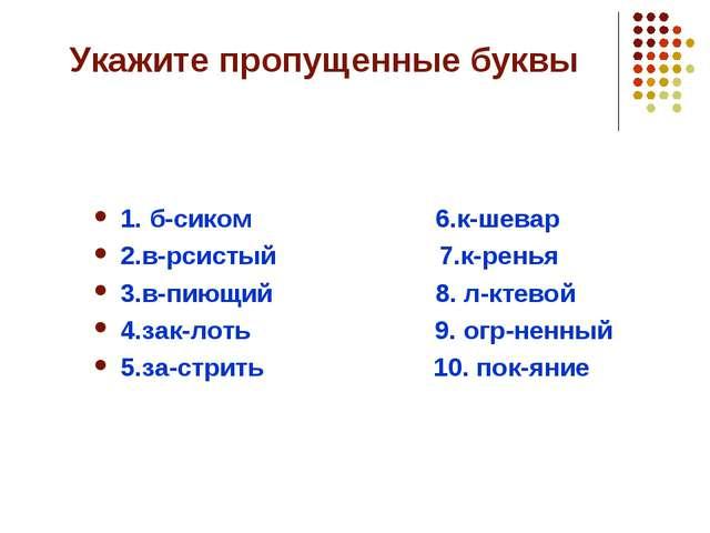 Укажите пропущенные буквы 1. б-сиком 6.к-шевар 2.в-рсистый 7.к-ренья 3.в-пиющ...