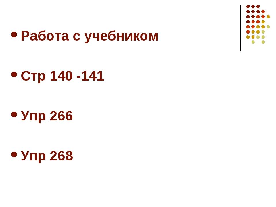 Работа с учебником Стр 140 -141 Упр 266 Упр 268