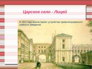 Царское село - Лицей В 1810 году возник проект устройства привилегированного