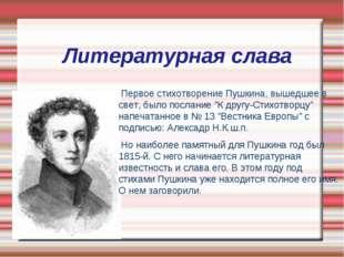 Литературная слава Первое стихотворение Пушкина, вышедшее в свет, было послан
