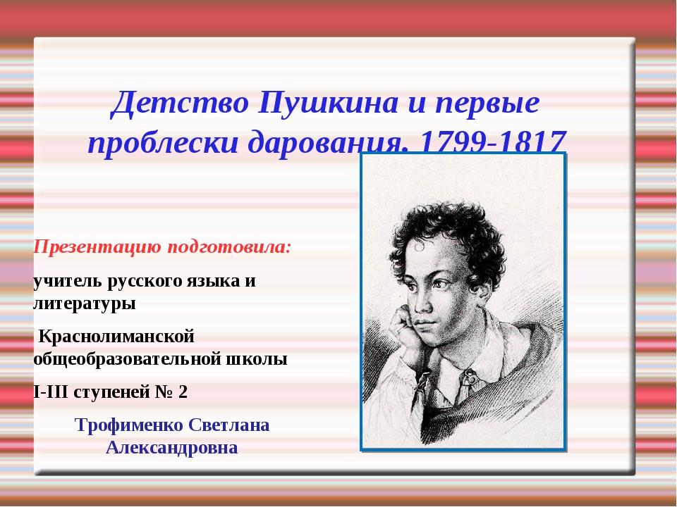 Детство Пушкина и первые проблески дарования. 1799-1817 Презентацию подготови...