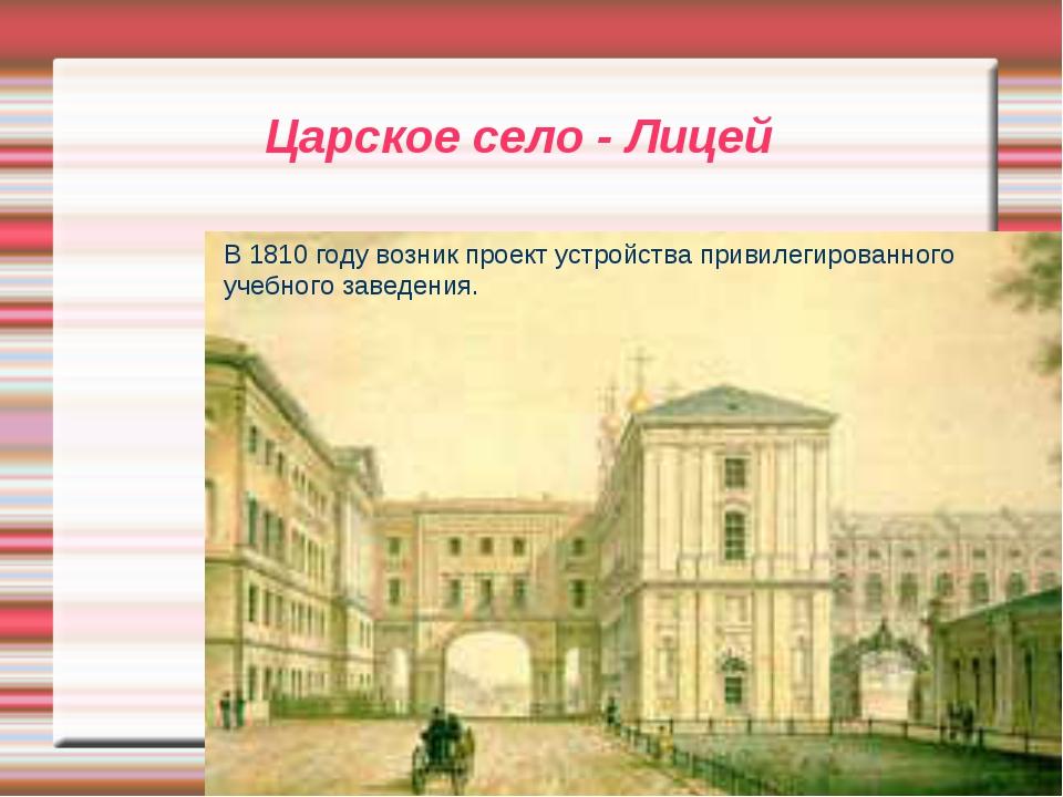 Царское село - Лицей В 1810 году возник проект устройства привилегированного...