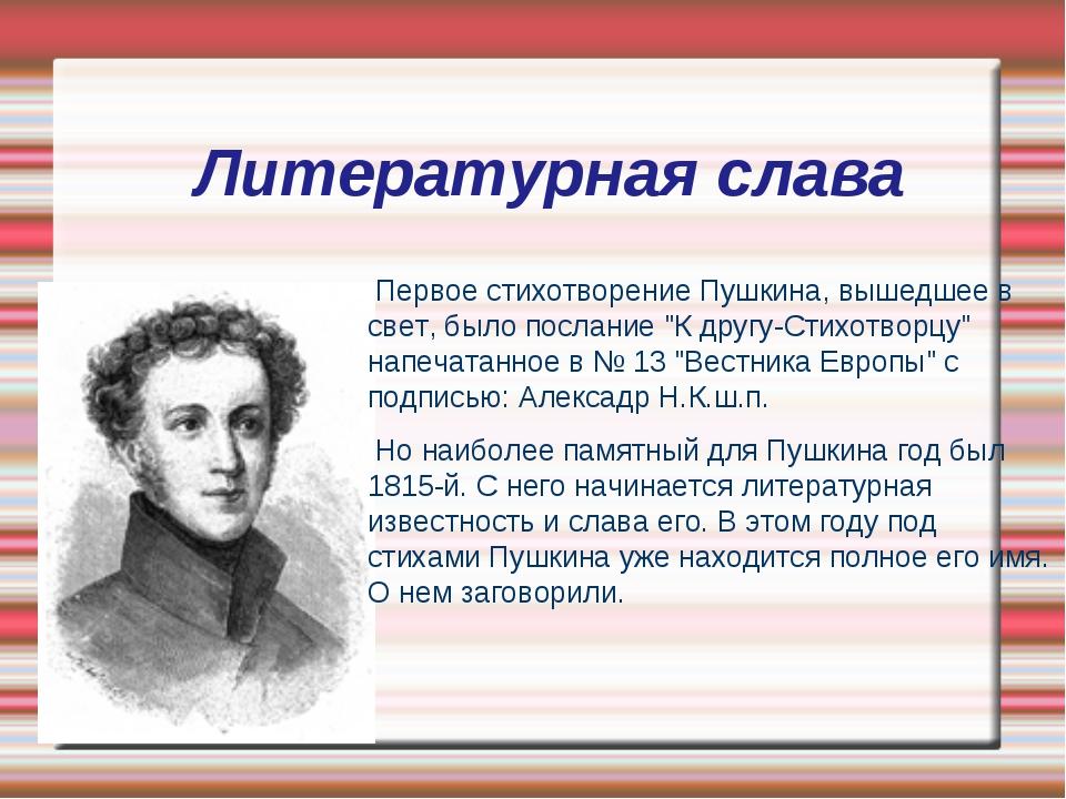 Литературная слава Первое стихотворение Пушкина, вышедшее в свет, было послан...