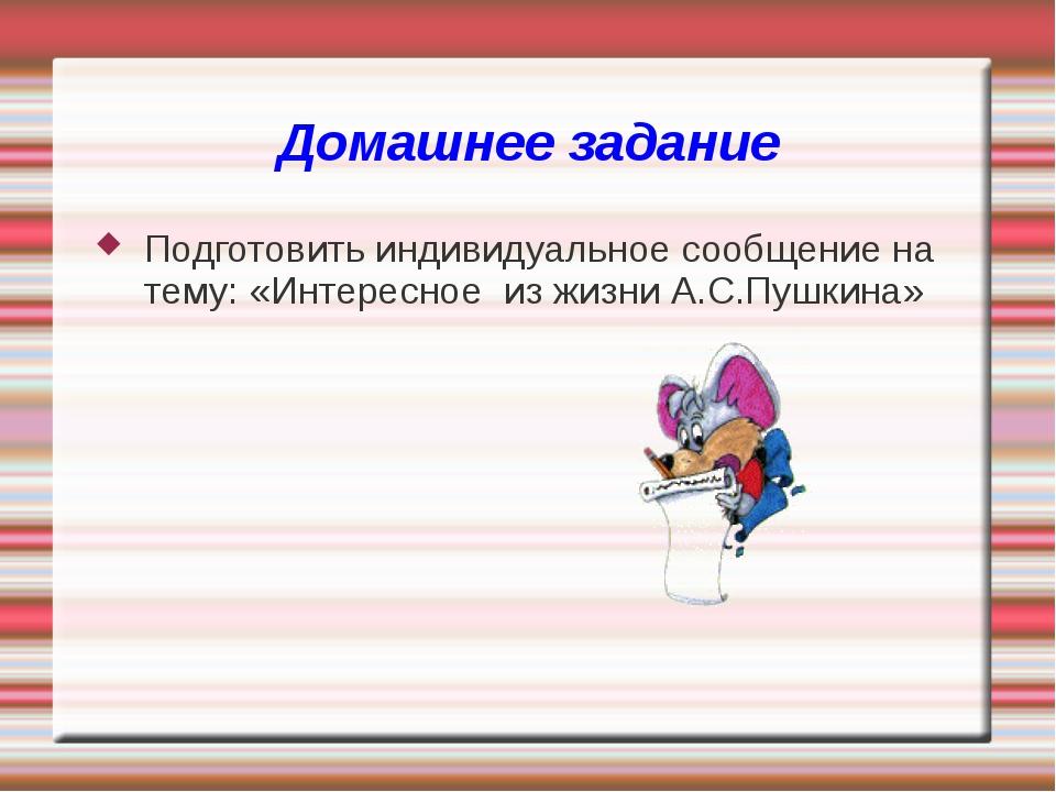 Домашнее задание Подготовить индивидуальное сообщение на тему: «Интересное из...