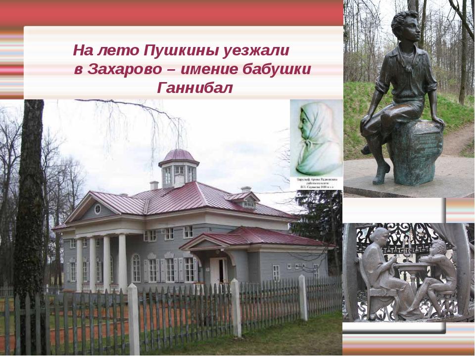 На лето Пушкины уезжали в Захарово – имение бабушки Ганнибал