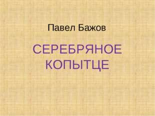 Павел Бажов СЕРЕБРЯНОЕ КОПЫТЦЕ