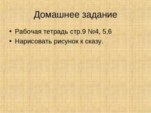 Домашнее задание Рабочая тетрадь стр.9 №4, 5,6 Нарисовать рисунок к сказу.