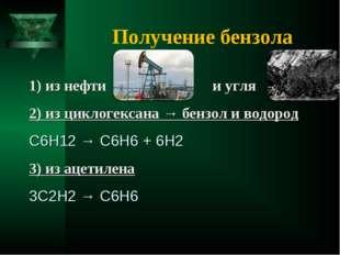 Получение бензола 1) из нефти и угля 2) из циклогексана → бензол и водород С6