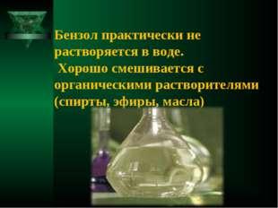 Бензол практически не растворяется в воде. Хорошо смешивается с органическим