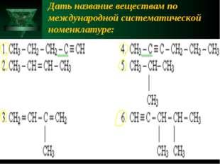 Дать название веществам по международной систематической номенклатуре: