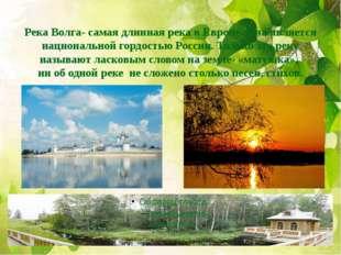 Река Волга- самая длинная река в Европе. Она является национальной гордостью