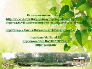 Использованные ресурсы: http://www.St-tver.Ru/pilgrimage/springs/detail.Php?I