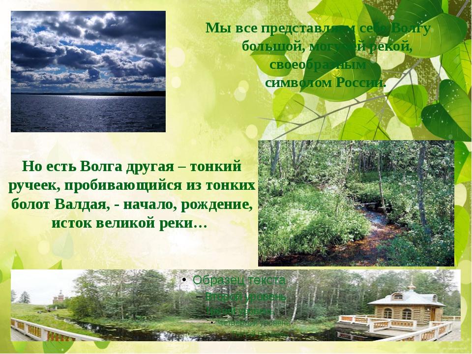 Мы все представляем себе Волгу большой, могучей рекой, своеобразным символом...