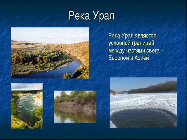Река Урал Река Урал является условной границей между частями света - Европой...