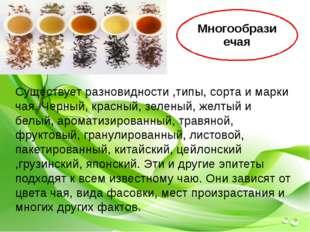 Существует разновидности ,типы, сорта и марки чая. Черный, красный, зеленый,