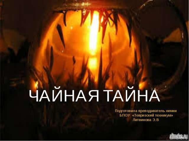 ЧАЙНАЯ ТАЙНА Подготовила преподаватель химии БПОУ «Тевризский техникум» Литви...