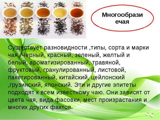 Существует разновидности ,типы, сорта и марки чая. Черный, красный, зеленый,...