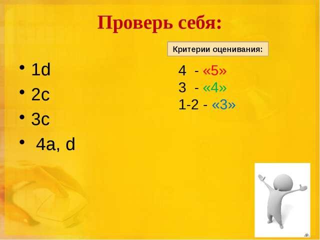 Проверь себя: 1d 2с 3с 4а, d 4 - «5» 3 - «4» 1-2 - «3» Критерии оценивания: