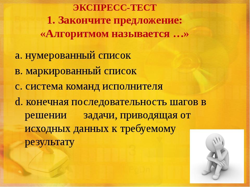 ЭКСПРЕСС-ТЕСТ 1. Закончите предложение: «Алгоритмом называется …» а. нумерова...