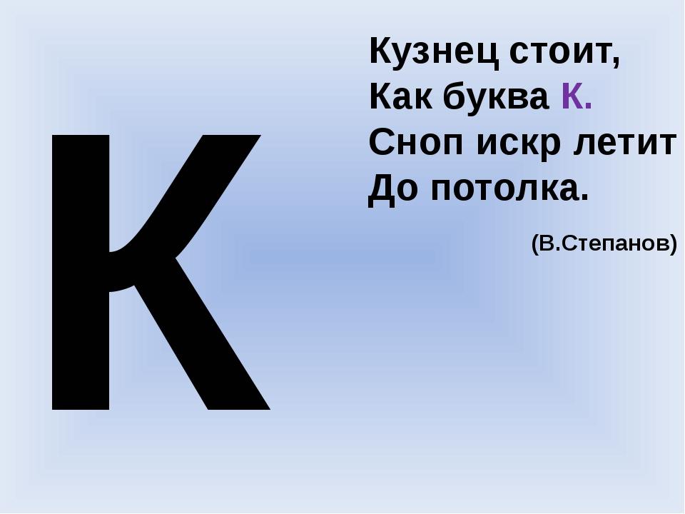 К Кузнец стоит, Как буква К. Сноп искр летит До потолка. (В.Степанов)