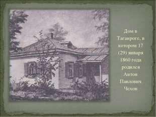Дом в Таганроге, в котором 17 (29) января 1860 года родился Антон Павлович Че