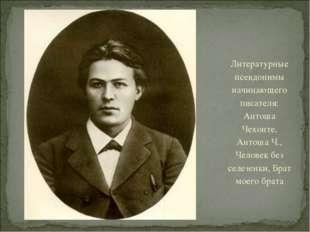 Литературные псевдонимы начинающего писателя: Антоша Чехонте, Антоша Ч., Чело