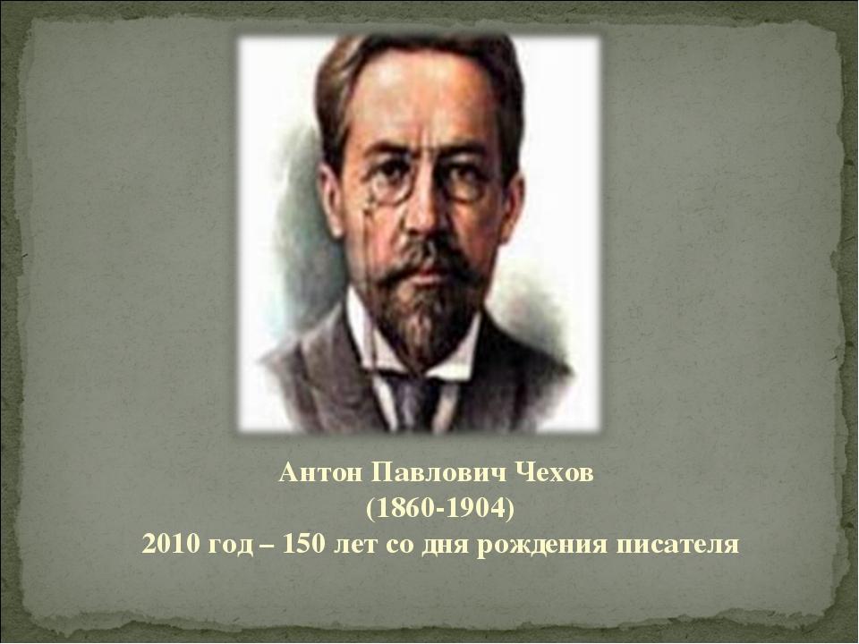 Антон Павлович Чехов (1860-1904) 2010 год – 150 лет со дня рождения писателя
