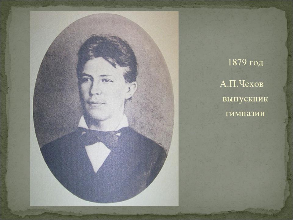 1879 год А.П.Чехов – выпускник гимназии