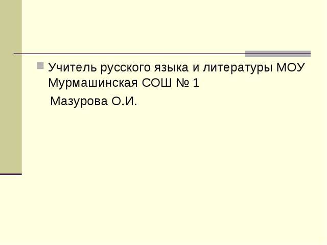 Учитель русского языка и литературы МОУ Мурмашинская СОШ № 1 Мазурова О.И.