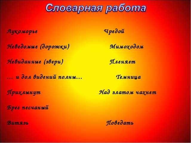 Лукоморье Чредой Неведомые (дорожки) Мимоходом Невиданные (звери) Пленяет … и...