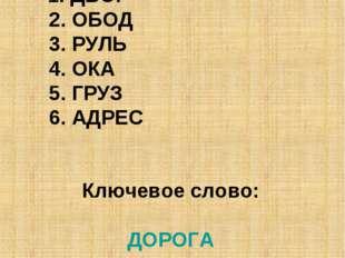 Ответы этапа № 3 1. ДВОР 2. ОБОД 3. РУЛЬ 4. ОКА 5. ГРУЗ 6. АДРЕС Ключевое сл