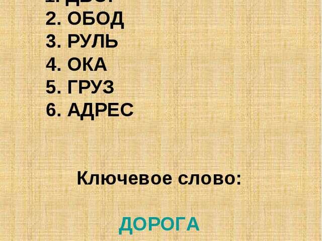 Ответы этапа № 3 1. ДВОР 2. ОБОД 3. РУЛЬ 4. ОКА 5. ГРУЗ 6. АДРЕС Ключевое сл...