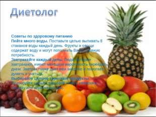 Советы по здоровому питанию Пейте много воды. Поставьте целью выпивать 8 стак