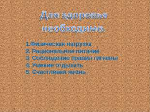 1.Физическая нагрузка 2. Рациональное питание 3. Соблюдение правил гигиены 4.